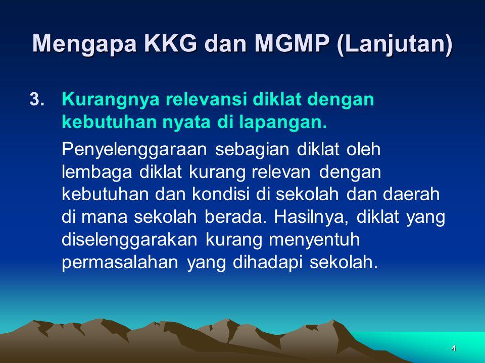 4 Mengapa KKG dan MGMP (Lanjutan) 3.Kurangnya relevansi diklat dengan kebutuhan nyata di lapangan.