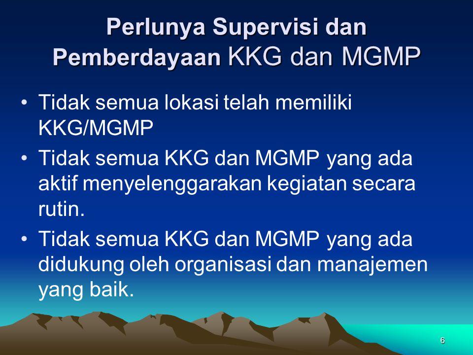 6 Perlunya Supervisi dan Pemberdayaan KKG dan MGMP Tidak semua lokasi telah memiliki KKG/MGMP Tidak semua KKG dan MGMP yang ada aktif menyelenggarakan kegiatan secara rutin.