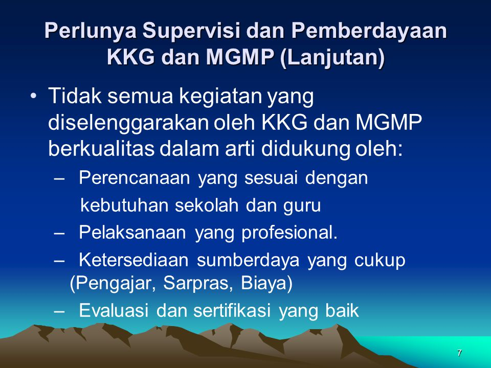 7 Perlunya Supervisi dan Pemberdayaan KKG dan MGMP (Lanjutan) Tidak semua kegiatan yang diselenggarakan oleh KKG dan MGMP berkualitas dalam arti didukung oleh: –Perencanaan yang sesuai dengan kebutuhan sekolah dan guru –Pelaksanaan yang profesional.