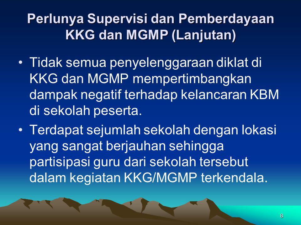 8 Perlunya Supervisi dan Pemberdayaan KKG dan MGMP (Lanjutan) Tidak semua penyelenggaraan diklat di KKG dan MGMP mempertimbangkan dampak negatif terhadap kelancaran KBM di sekolah peserta.