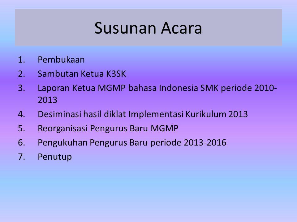 Susunan Acara 1.Pembukaan 2.Sambutan Ketua K3SK 3.Laporan Ketua MGMP bahasa Indonesia SMK periode 2010- 2013 4.Desiminasi hasil diklat Implementasi Ku