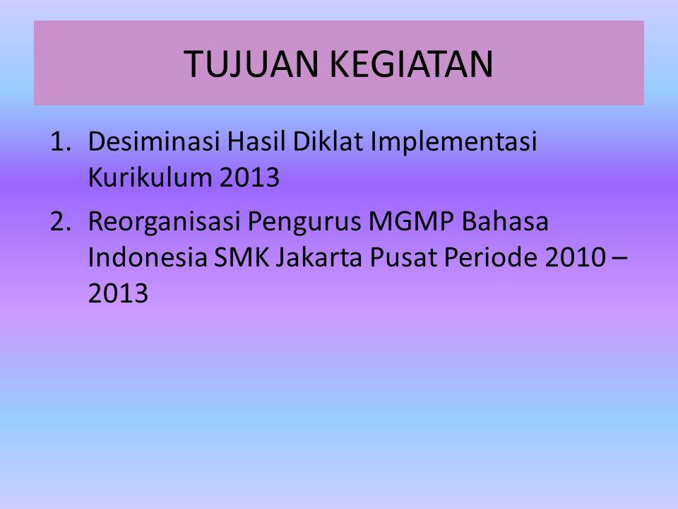 TUJUAN KEGIATAN 1.Desiminasi Hasil Diklat Implementasi Kurikulum 2013 2.Reorganisasi Pengurus MGMP Bahasa Indonesia SMK Jakarta Pusat Periode 2010 – 2