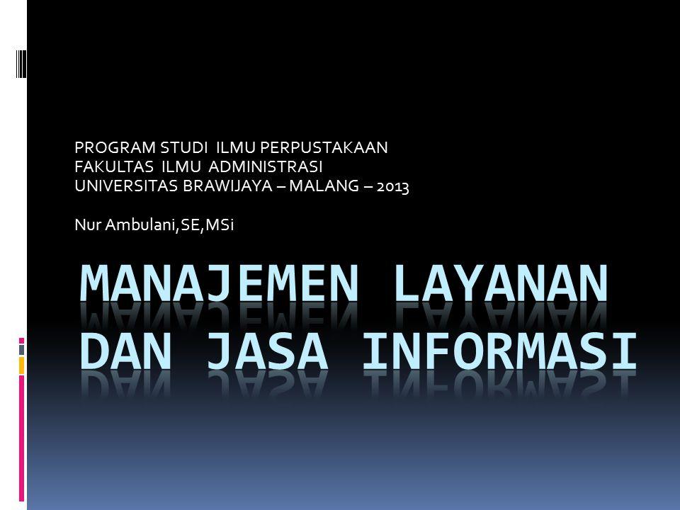 PROGRAM STUDI ILMU PERPUSTAKAAN FAKULTAS ILMU ADMINISTRASI UNIVERSITAS BRAWIJAYA – MALANG – 2013 Nur Ambulani,SE,MSi
