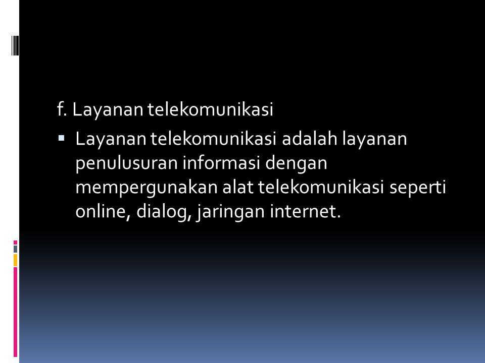 f. Layanan telekomunikasi  Layanan telekomunikasi adalah layanan penulusuran informasi dengan mempergunakan alat telekomunikasi seperti online, dialo