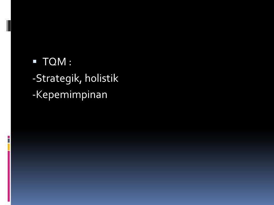  TQM : -Strategik, holistik -Kepemimpinan