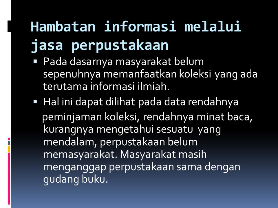 Hambatan informasi melalui jasa perpustakaan  Pada dasarnya masyarakat belum sepenuhnya memanfaatkan koleksi yang ada terutama informasi ilmiah.  Ha