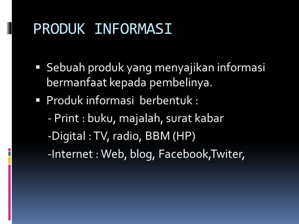 PRODUK INFORMASI  Sebuah produk yang menyajikan informasi bermanfaat kepada pembelinya.  Produk informasi berbentuk : - Print : buku, majalah, surat