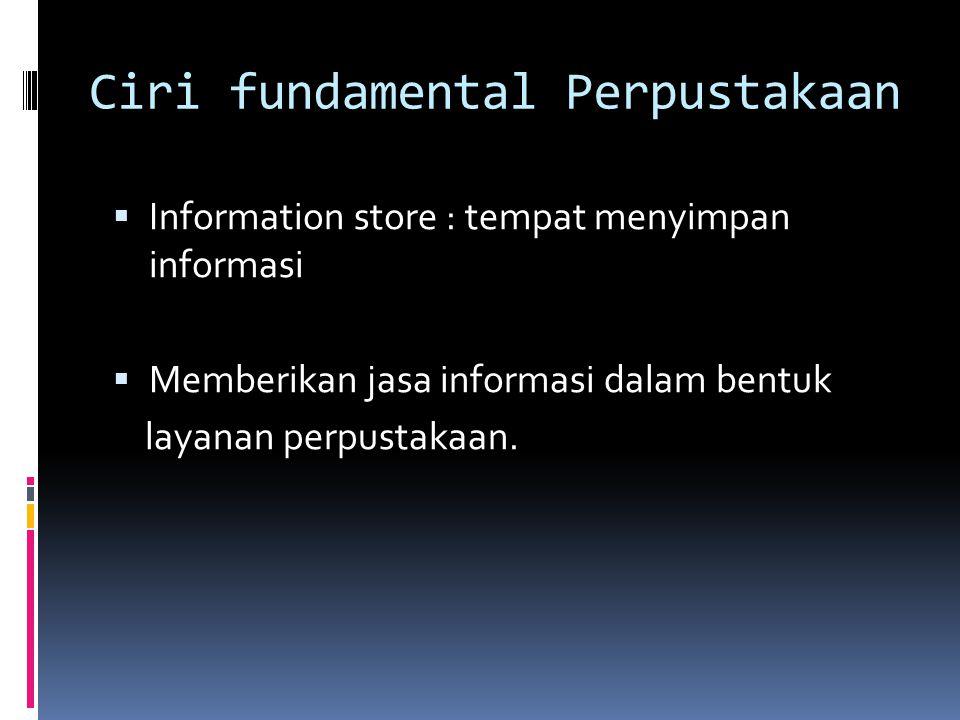 Ciri fundamental Perpustakaan  Information store : tempat menyimpan informasi  Memberikan jasa informasi dalam bentuk layanan perpustakaan.