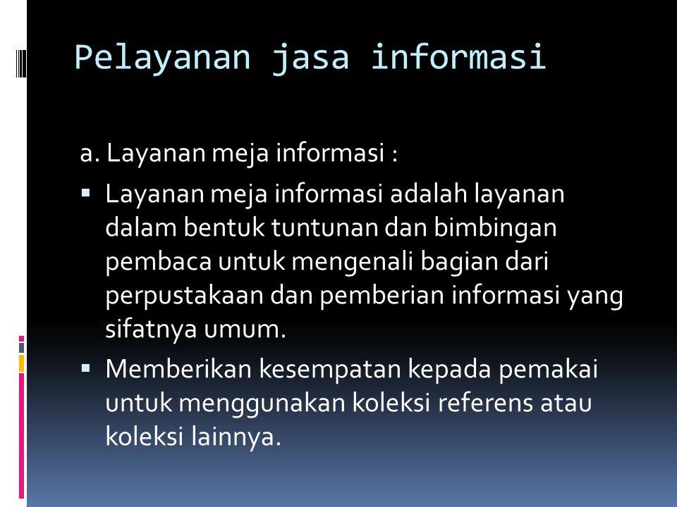 Pelayanan jasa informasi a. Layanan meja informasi :  Layanan meja informasi adalah layanan dalam bentuk tuntunan dan bimbingan pembaca untuk mengena