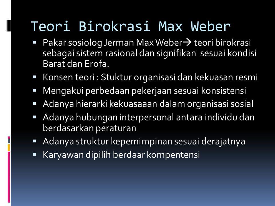 Teori Birokrasi Max Weber  Pakar sosiolog Jerman Max Weber  teori birokrasi sebagai sistem rasional dan signifikan sesuai kondisi Barat dan Erofa. 