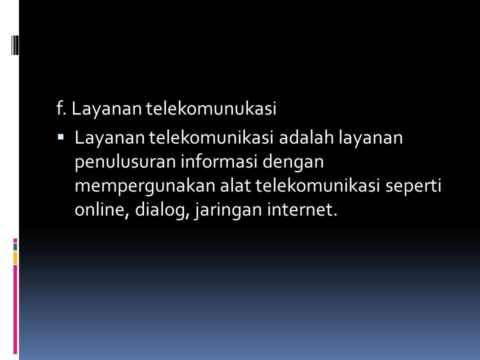 f. Layanan telekomunukasi  Layanan telekomunikasi adalah layanan penulusuran informasi dengan mempergunakan alat telekomunikasi seperti online, dialo