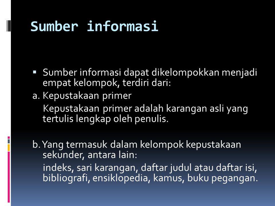 Sumber informasi  Sumber informasi dapat dikelompokkan menjadi empat kelompok, terdiri dari: a. Kepustakaan primer Kepustakaan primer adalah karangan