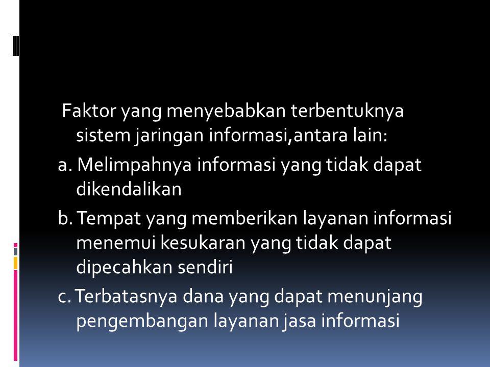 Faktor yang menyebabkan terbentuknya sistem jaringan informasi,antara lain: a. Melimpahnya informasi yang tidak dapat dikendalikan b. Tempat yang memb
