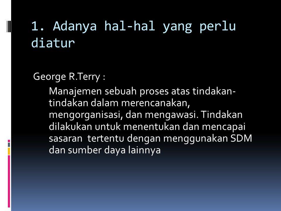 1. Adanya hal-hal yang perlu diatur George R.Terry : Manajemen sebuah proses atas tindakan- tindakan dalam merencanakan, mengorganisasi, dan mengawasi