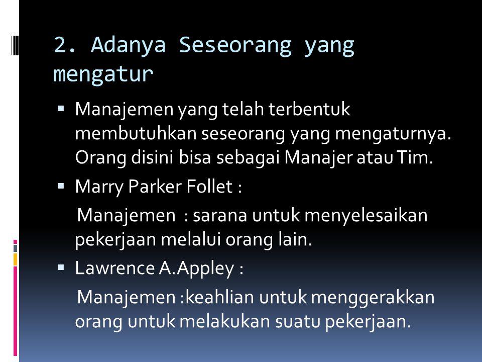 2. Adanya Seseorang yang mengatur  Manajemen yang telah terbentuk membutuhkan seseorang yang mengaturnya. Orang disini bisa sebagai Manajer atau Tim.