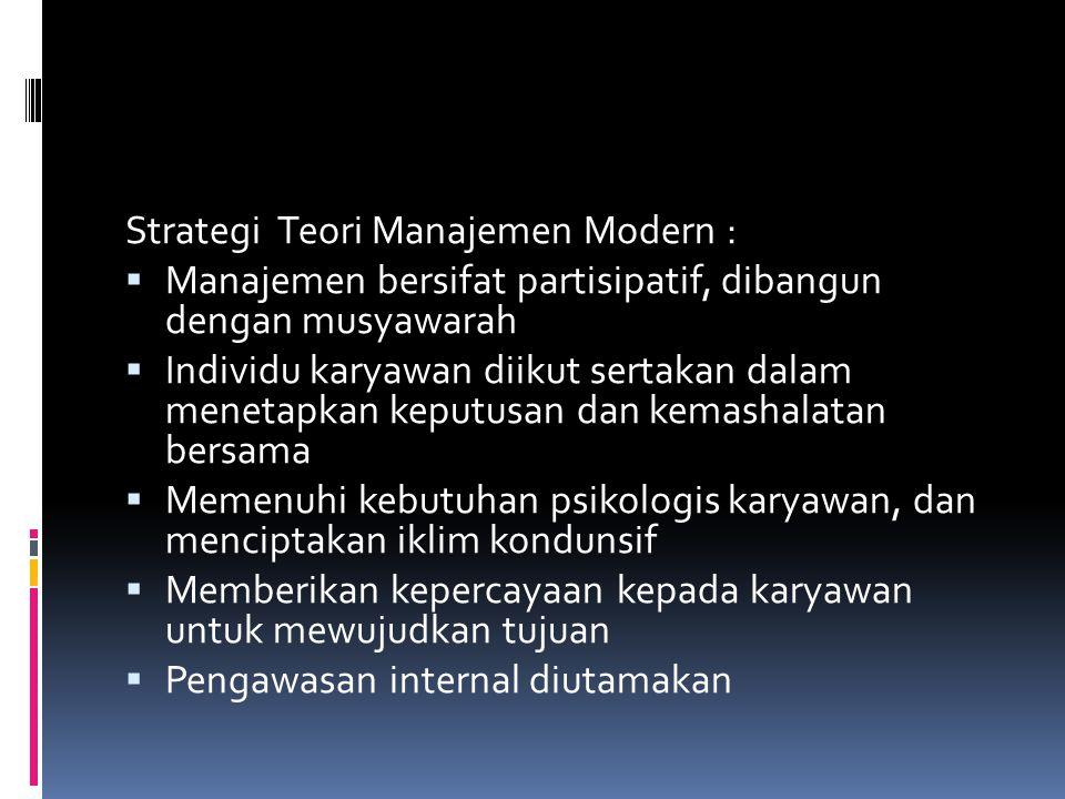 Strategi Teori Manajemen Modern :  Manajemen bersifat partisipatif, dibangun dengan musyawarah  Individu karyawan diikut sertakan dalam menetapkan k