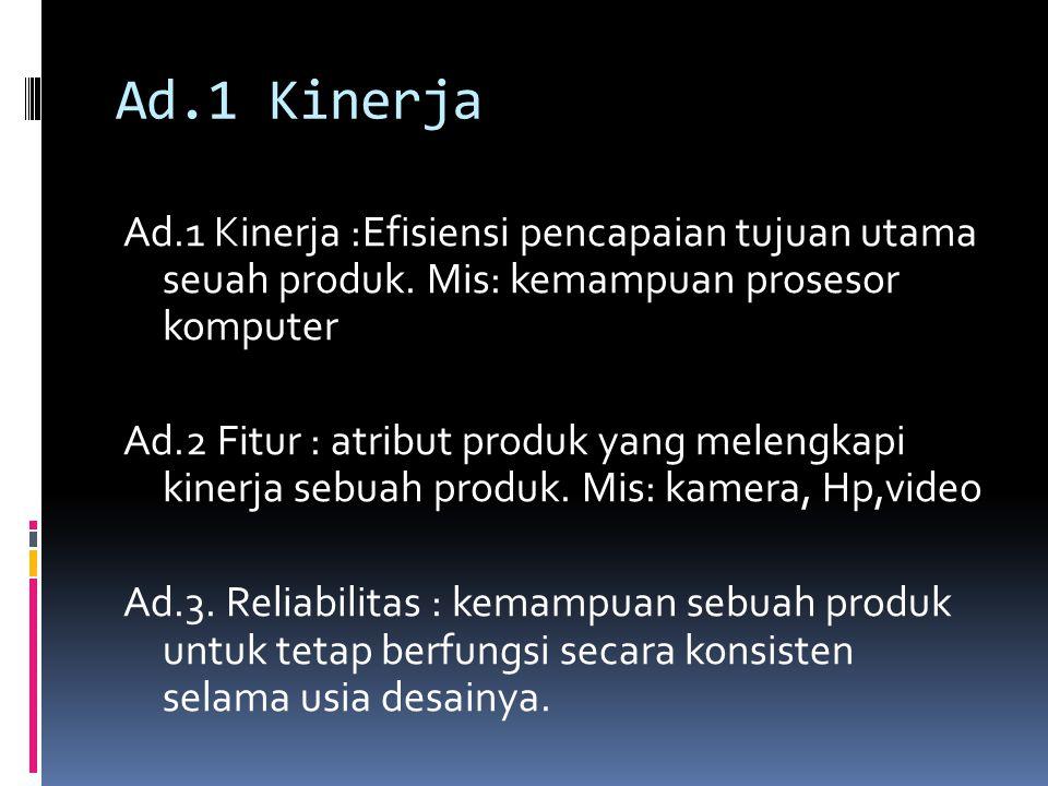 Ad.1 Kinerja Ad.1 Kinerja :Efisiensi pencapaian tujuan utama seuah produk. Mis: kemampuan prosesor komputer Ad.2 Fitur : atribut produk yang melengkap