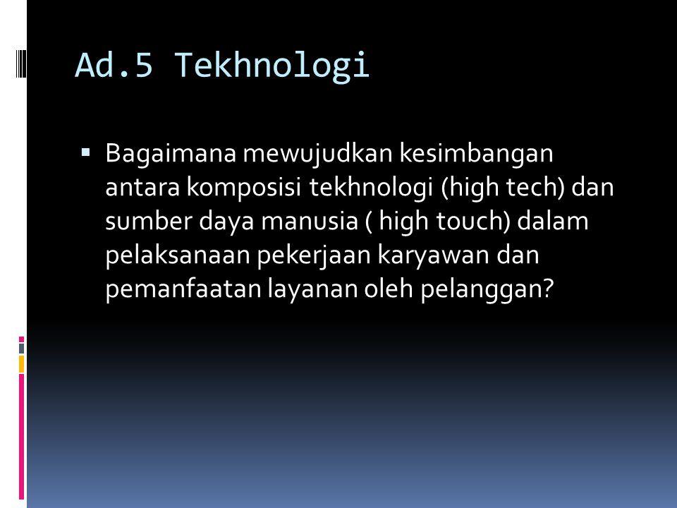 Ad.5 Tekhnologi  Bagaimana mewujudkan kesimbangan antara komposisi tekhnologi (high tech) dan sumber daya manusia ( high touch) dalam pelaksanaan pek
