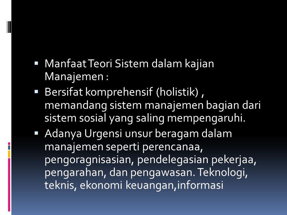  Manfaat Teori Sistem dalam kajian Manajemen :  Bersifat komprehensif (holistik), memandang sistem manajemen bagian dari sistem sosial yang saling m