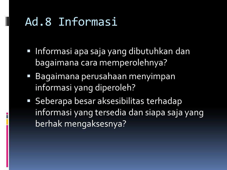 Ad.8 Informasi  Informasi apa saja yang dibutuhkan dan bagaimana cara memperolehnya?  Bagaimana perusahaan menyimpan informasi yang diperoleh?  Seb