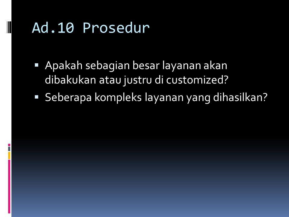 Ad.10 Prosedur  Apakah sebagian besar layanan akan dibakukan atau justru di customized?  Seberapa kompleks layanan yang dihasilkan?