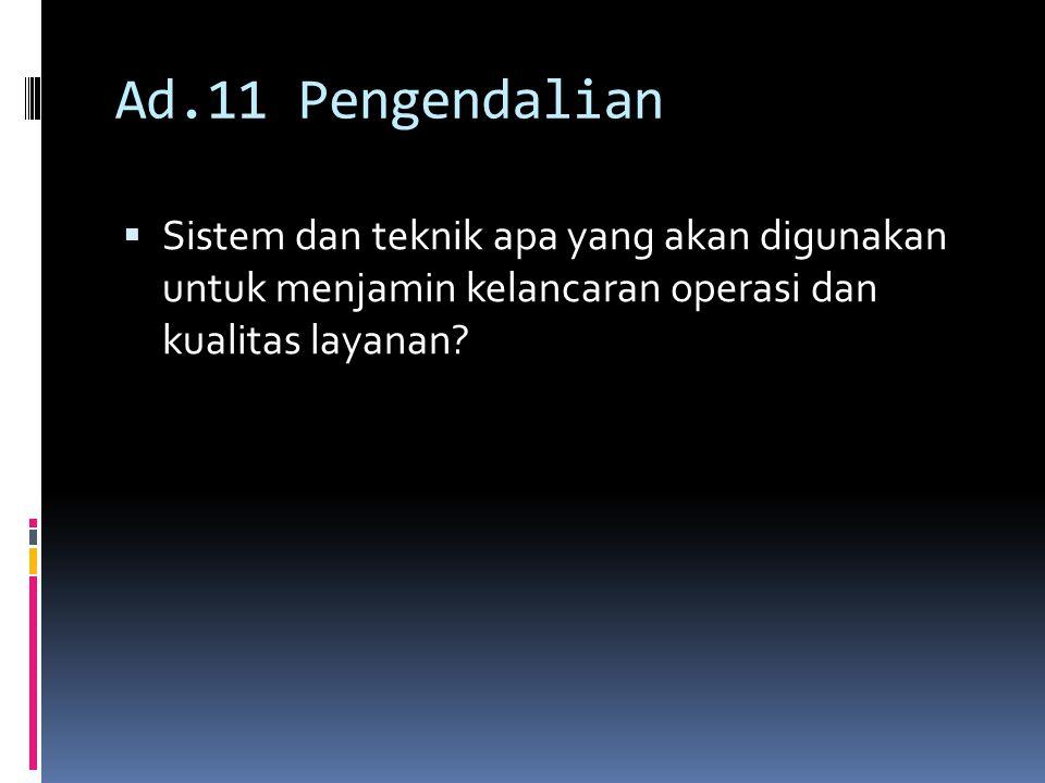 Ad.11 Pengendalian  Sistem dan teknik apa yang akan digunakan untuk menjamin kelancaran operasi dan kualitas layanan?