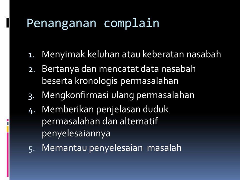 Penanganan complain 1. Menyimak keluhan atau keberatan nasabah 2. Bertanya dan mencatat data nasabah beserta kronologis permasalahan 3. Mengkonfirmasi