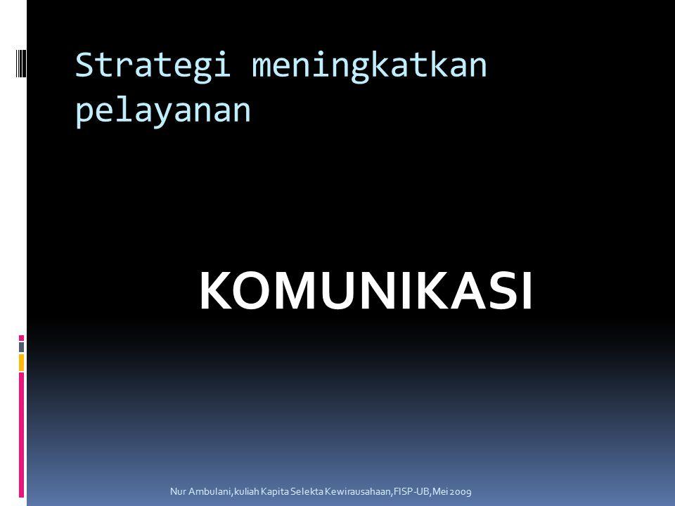 Strategi meningkatkan pelayanan KOMUNIKASI Nur Ambulani,kuliah Kapita Selekta Kewirausahaan,FISP-UB,Mei 2009