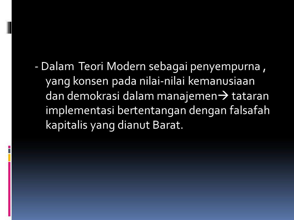 - Dalam Teori Modern sebagai penyempurna, yang konsen pada nilai-nilai kemanusiaan dan demokrasi dalam manajemen  tataran implementasi bertentangan d