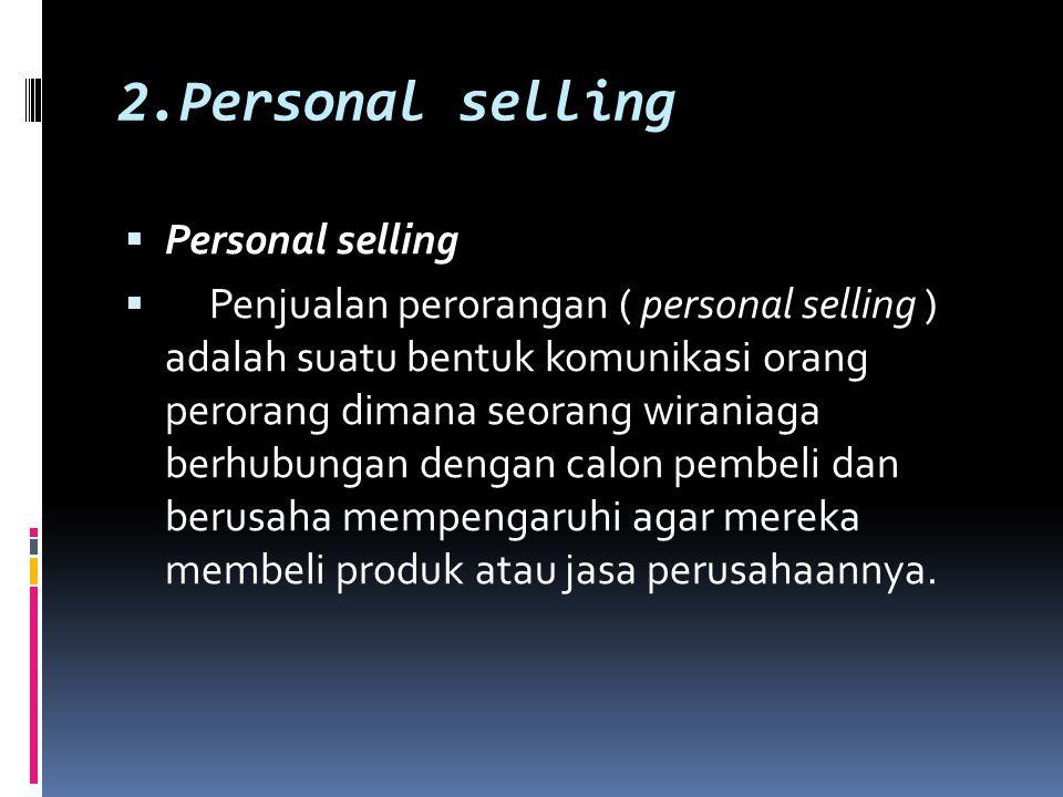 2.Personal selling  Personal selling  Penjualan perorangan ( personal selling ) adalah suatu bentuk komunikasi orang perorang dimana seorang wirania