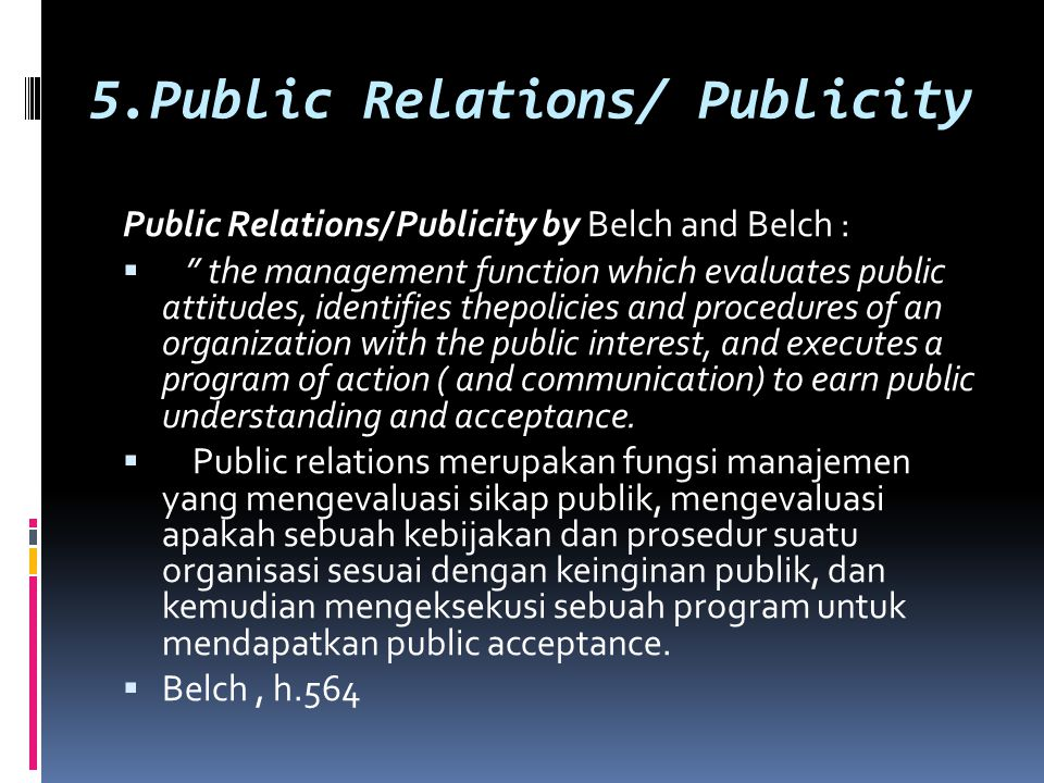 5.Public Relations/ Publicity Public Relations/ Publicity by Belch and Belch :  the management function which evaluates public attitudes, identifies thepolicies and procedures of an organization with the public interest, and executes a program of action ( and communication) to earn public understanding and acceptance.