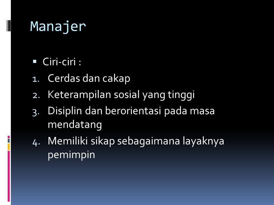 Manajer  Ciri-ciri : 1. Cerdas dan cakap 2. Keterampilan sosial yang tinggi 3. Disiplin dan berorientasi pada masa mendatang 4. Memiliki sikap sebaga