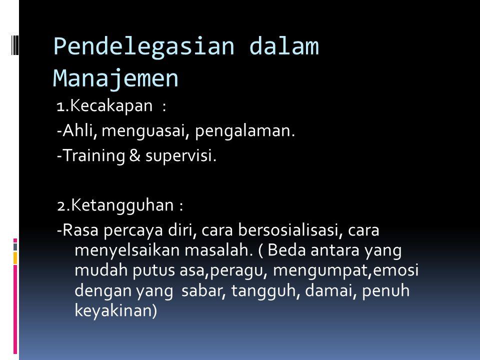 Pendelegasian dalam Manajemen 1.Kecakapan : -Ahli, menguasai, pengalaman. -Training & supervisi. 2.Ketangguhan : -Rasa percaya diri, cara bersosialisa