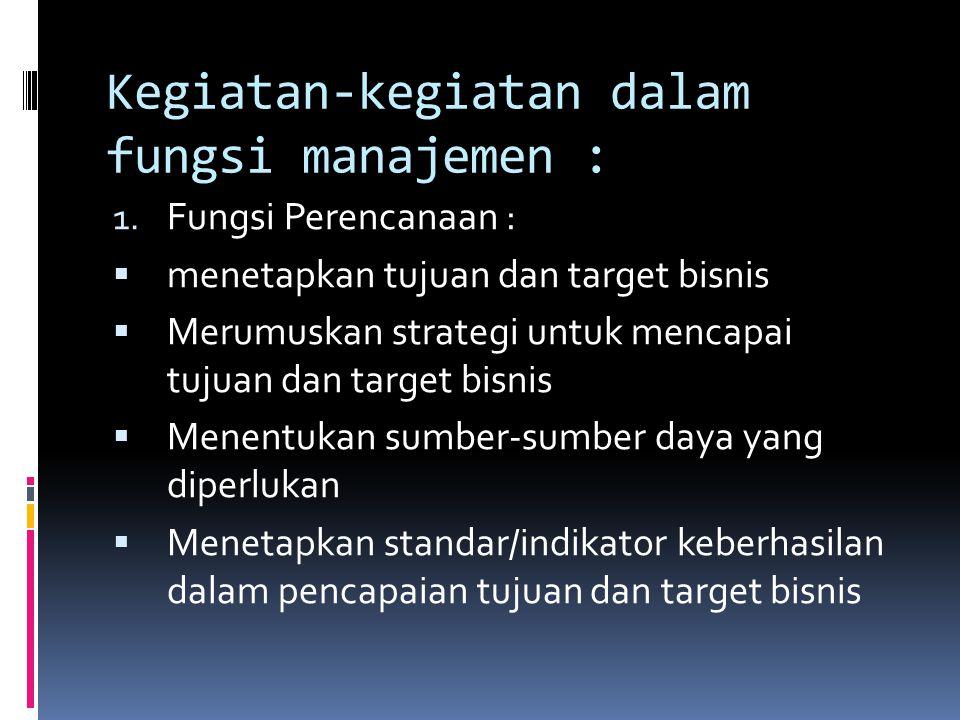 Kegiatan-kegiatan dalam fungsi manajemen : 1. Fungsi Perencanaan :  menetapkan tujuan dan target bisnis  Merumuskan strategi untuk mencapai tujuan d