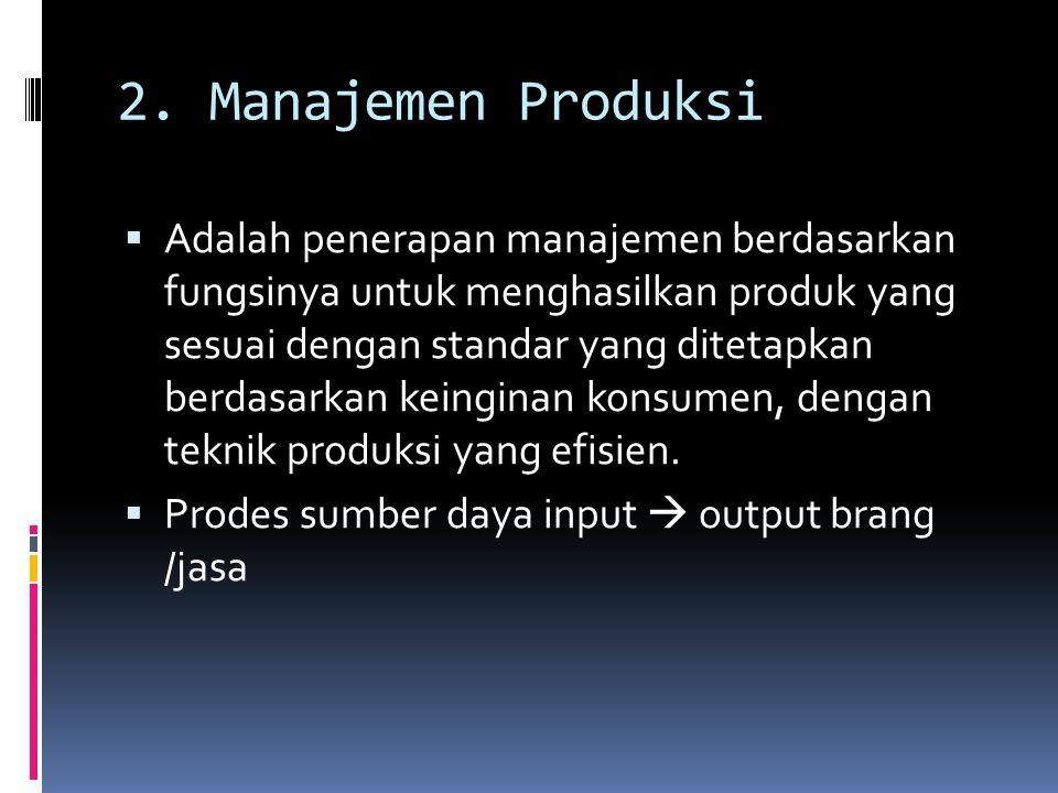 2. Manajemen Produksi  Adalah penerapan manajemen berdasarkan fungsinya untuk menghasilkan produk yang sesuai dengan standar yang ditetapkan berdasar