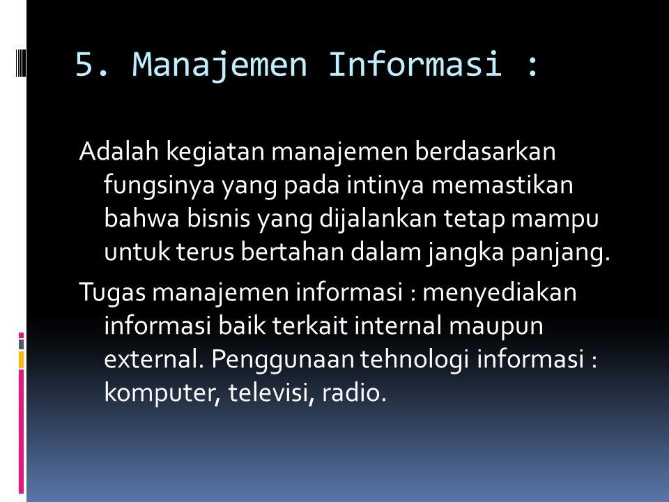 5. Manajemen Informasi : Adalah kegiatan manajemen berdasarkan fungsinya yang pada intinya memastikan bahwa bisnis yang dijalankan tetap mampu untuk t