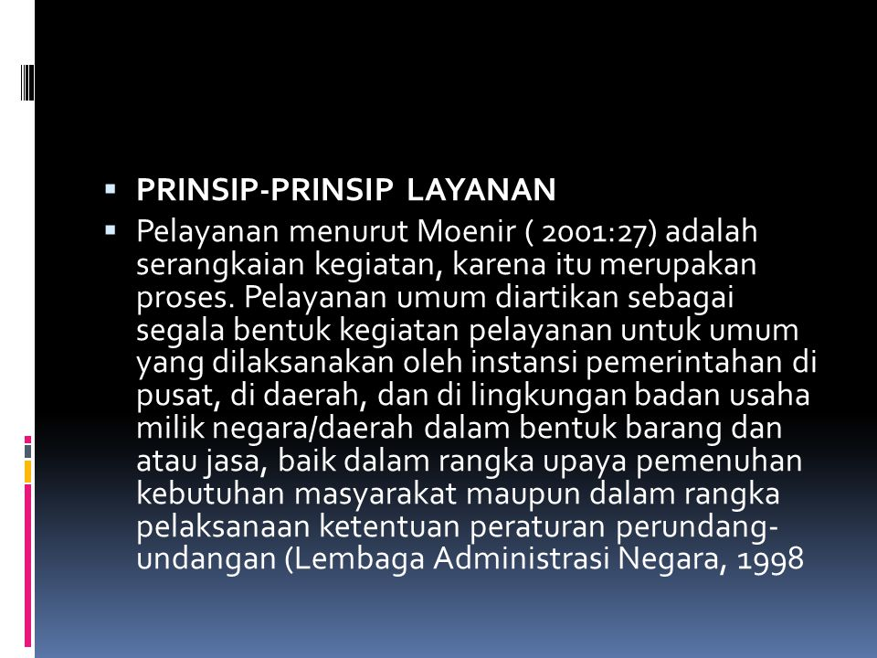  PRINSIP-PRINSIP LAYANAN  Pelayanan menurut Moenir ( 2001:27) adalah serangkaian kegiatan, karena itu merupakan proses. Pelayanan umum diartikan seb