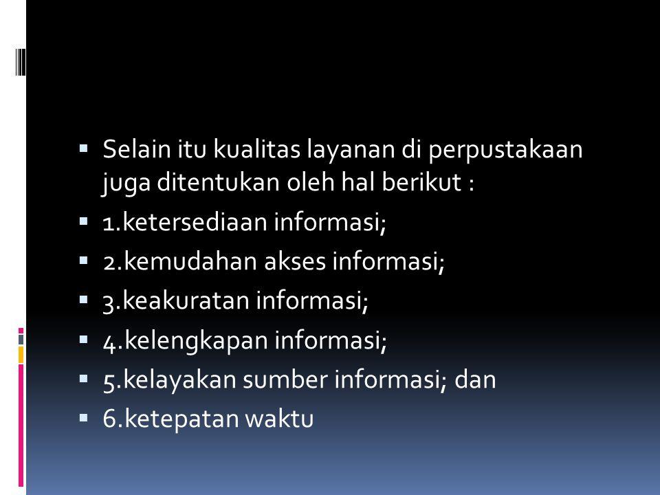  Selain itu kualitas layanan di perpustakaan juga ditentukan oleh hal berikut :  1.ketersediaan informasi;  2.kemudahan akses informasi;  3.keakur