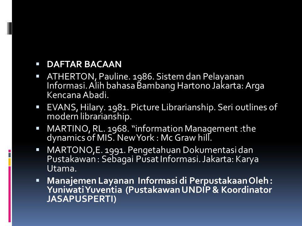  DAFTAR BACAAN  ATHERTON, Pauline. 1986. Sistem dan Pelayanan Informasi. Alih bahasa Bambang Hartono Jakarta: Arga Kencana Abadi.  EVANS, Hilary. 1