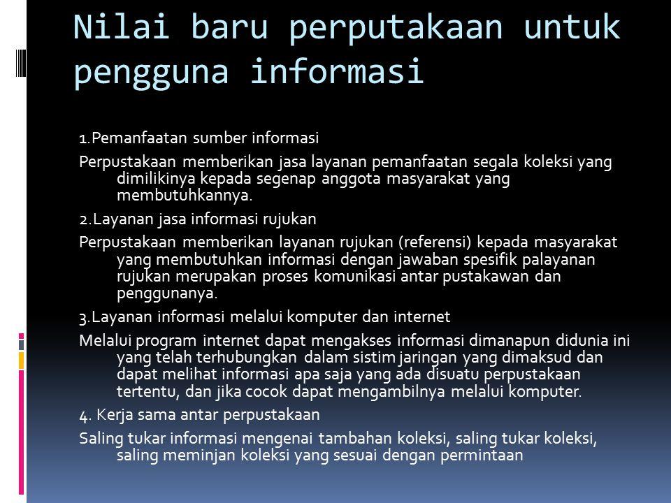 Nilai baru perputakaan untuk pengguna informasi 1.Pemanfaatan sumber informasi Perpustakaan memberikan jasa layanan pemanfaatan segala koleksi yang di