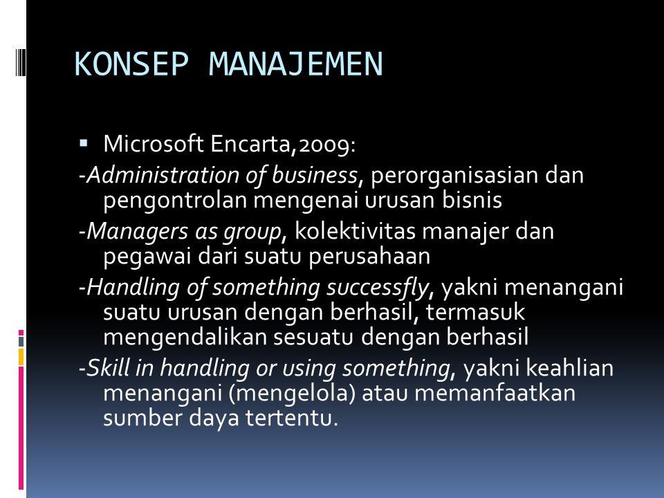 KONSEP MANAJEMEN  Microsoft Encarta,2009: -Administration of business, perorganisasian dan pengontrolan mengenai urusan bisnis -Managers as group, ko