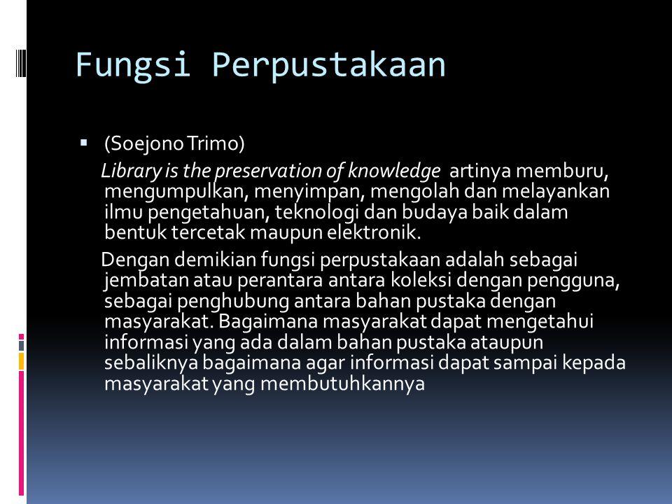 Fungsi Perpustakaan  (Soejono Trimo) Library is the preservation of knowledge artinya memburu, mengumpulkan, menyimpan, mengolah dan melayankan ilmu