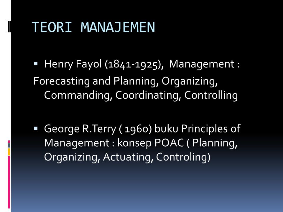 TEORI MANAJEMEN  Henry Fayol (1841-1925), Management : Forecasting and Planning, Organizing, Commanding, Coordinating, Controlling  George R.Terry ( 1960) buku Principles of Management : konsep POAC ( Planning, Organizing, Actuating, Controling)