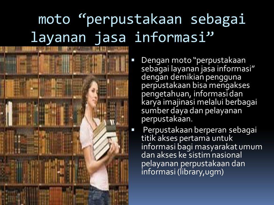 """moto """"perpustakaan sebagai layanan jasa informasi""""  Dengan moto """"perpustakaan sebagai layanan jasa informasi"""" dengan demikian pengguna perpustakaan b"""