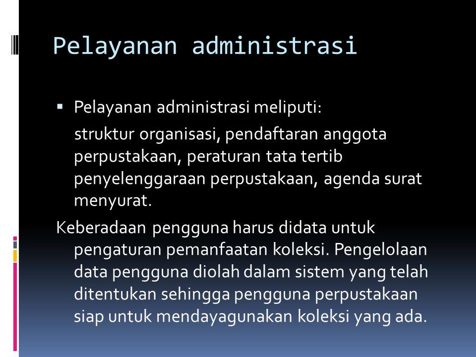 Pelayanan administrasi  Pelayanan administrasi meliputi: struktur organisasi, pendaftaran anggota perpustakaan, peraturan tata tertib penyelenggaraan