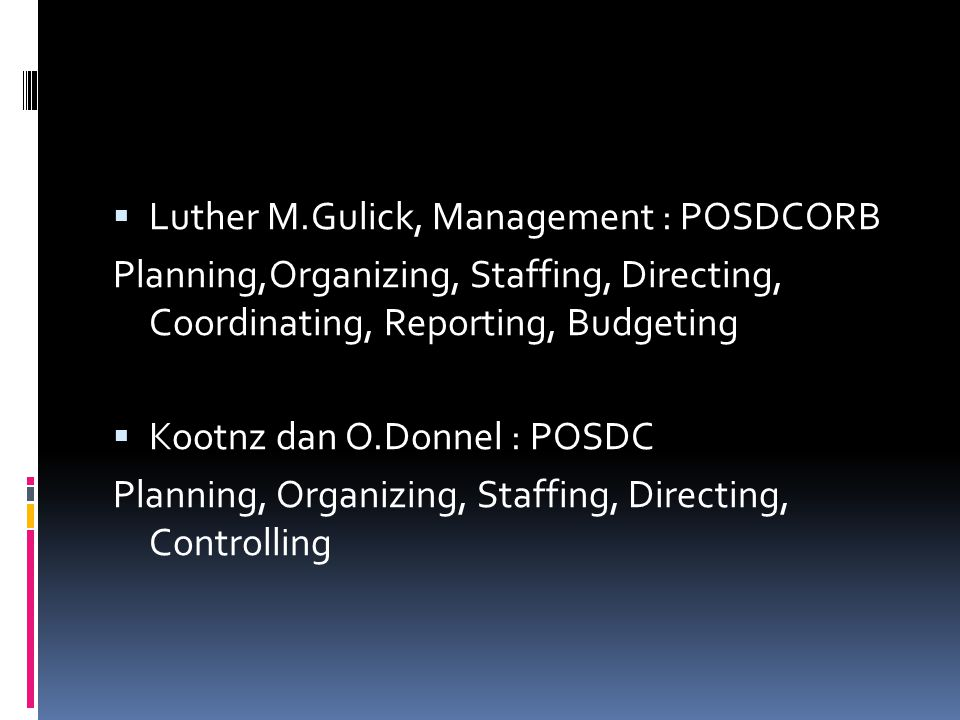  Luther M.Gulick, Management : POSDCORB Planning,Organizing, Staffing, Directing, Coordinating, Reporting, Budgeting  Kootnz dan O.Donnel : POSDC Planning, Organizing, Staffing, Directing, Controlling
