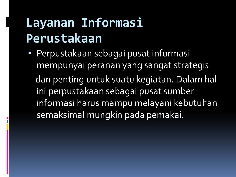 Layanan Informasi Perustakaan  Perpustakaan sebagai pusat informasi mempunyai peranan yang sangat strategis dan penting untuk suatu kegiatan. Dalam h