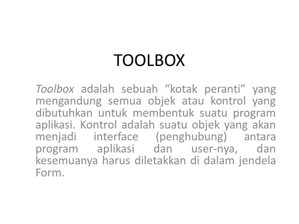 TOOLBOX Toolbox adalah sebuah kotak peranti yang mengandung semua objek atau kontrol yang dibutuhkan untuk membentuk suatu program aplikasi.