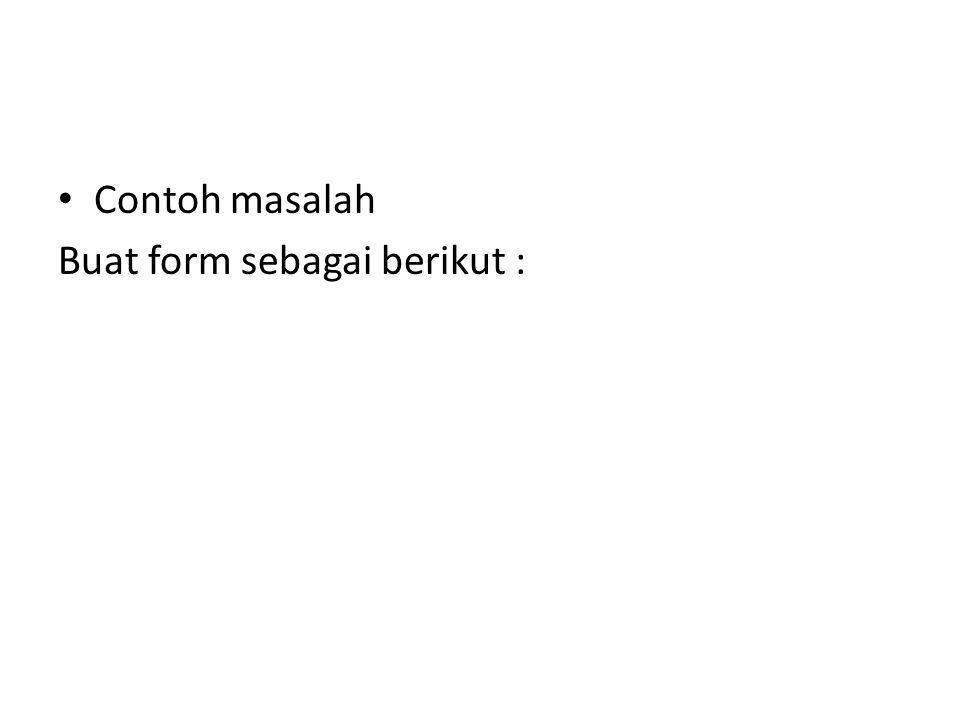 Contoh masalah Buat form sebagai berikut :