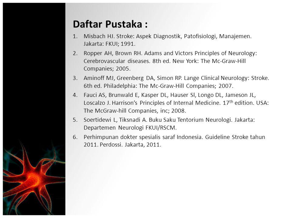 Daftar Pustaka : 1.Misbach HJ. Stroke: Aspek Diagnostik, Patofisiologi, Manajemen. Jakarta: FKUI; 1991. 2.Ropper AH, Brown RH. Adams and Victors Princ
